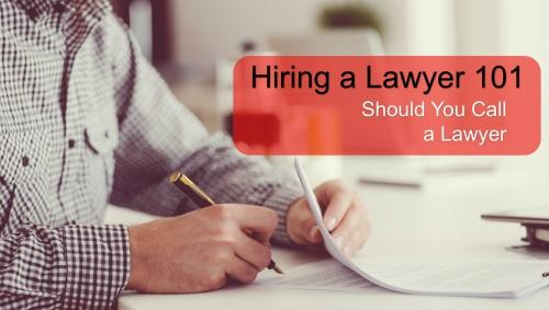 HIRING A LAWYER 101: SHOULD YOU CALL A LAWYER?