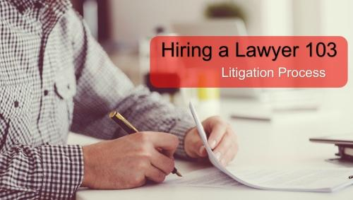 HIRING A LAWYER 103: THE PROCESS OF LITIGATION